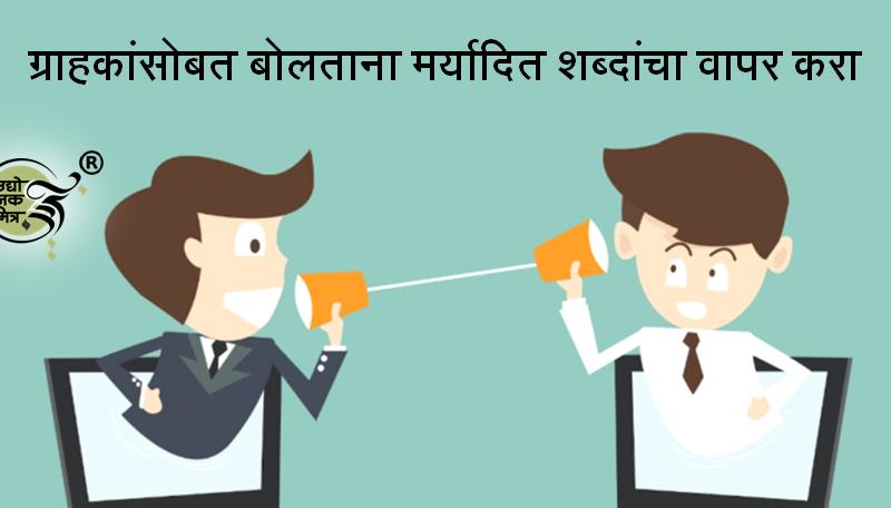 ग्राहकांसोबत बोलताना मर्यादित शब्दांचा वापर करा, एकाच वेळी सगळी माहिती देऊ नका