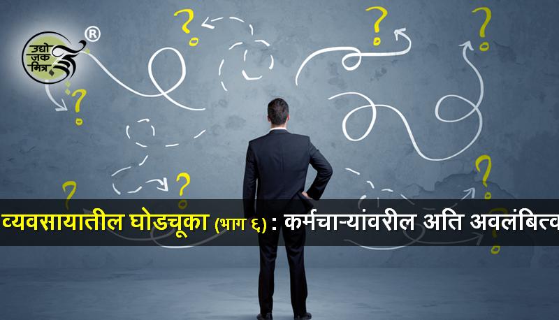 व्यवसायातील घोडचूका (भाग ६) : कर्मचाऱ्यांवरील अति अवलंबित्व