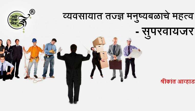 व्यवसायात तज्ज्ञ मनुष्यबळाचे महत्व (भाग ४) : सुपरवायजर