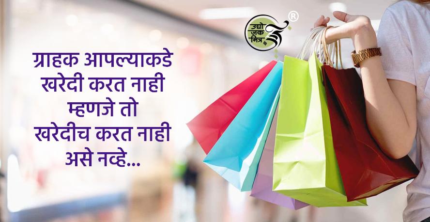 ग्राहक आपल्याकडे खरेदी करत नाही म्हणजे तो खरेदीच करत नाही असे नव्हे…